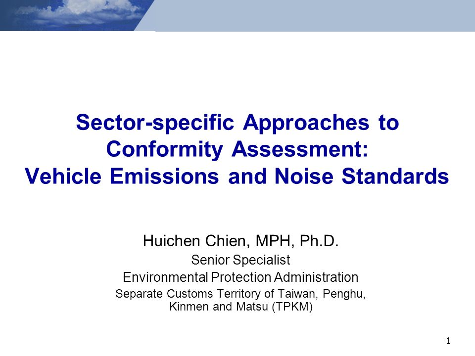 1 Sector-specific Approaches to Conformity Assessment: Vehicle Emissions and Noise Standards Huichen Chien, MPH, Ph.D.