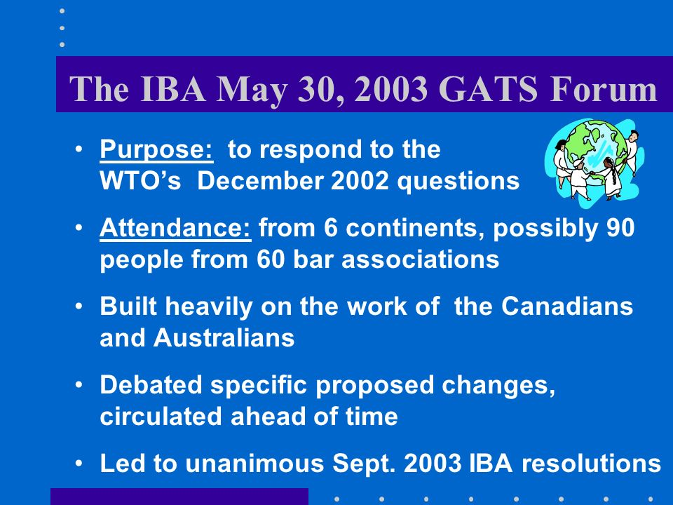 The IBA May 30, 2003 GATS Forum Purpose: to respond to the WTOs December 2002 questions Attendance: from 6 continents, possibly 90 people from 60 bar associations Built heavily on the work of the Canadians and Australians Debated specific proposed changes, circulated ahead of time Led to unanimous Sept.
