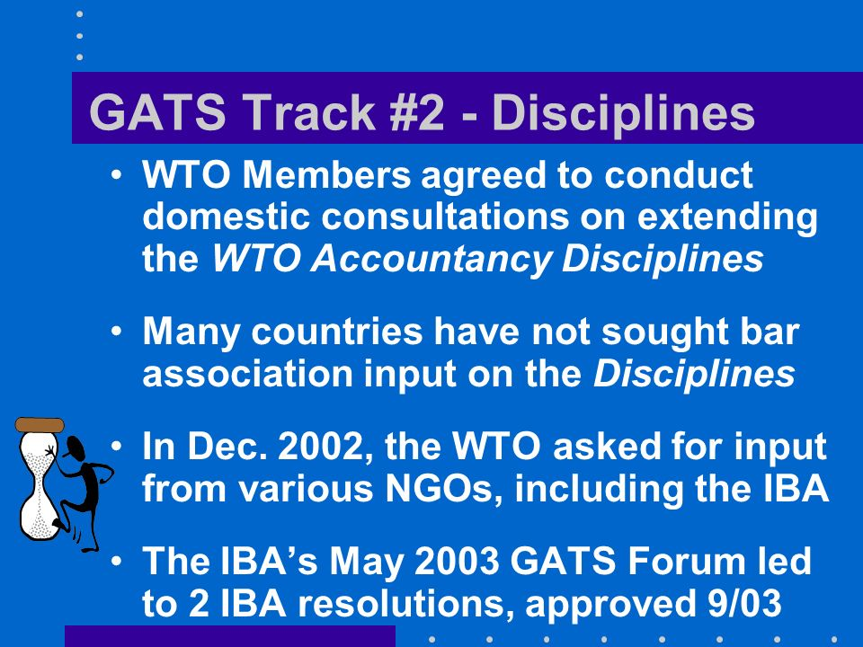 GATS Track #2 - Disciplines WTO Members agreed to conduct domestic consultations on extending the WTO Accountancy Disciplines Many countries have not sought bar association input on the Disciplines In Dec.