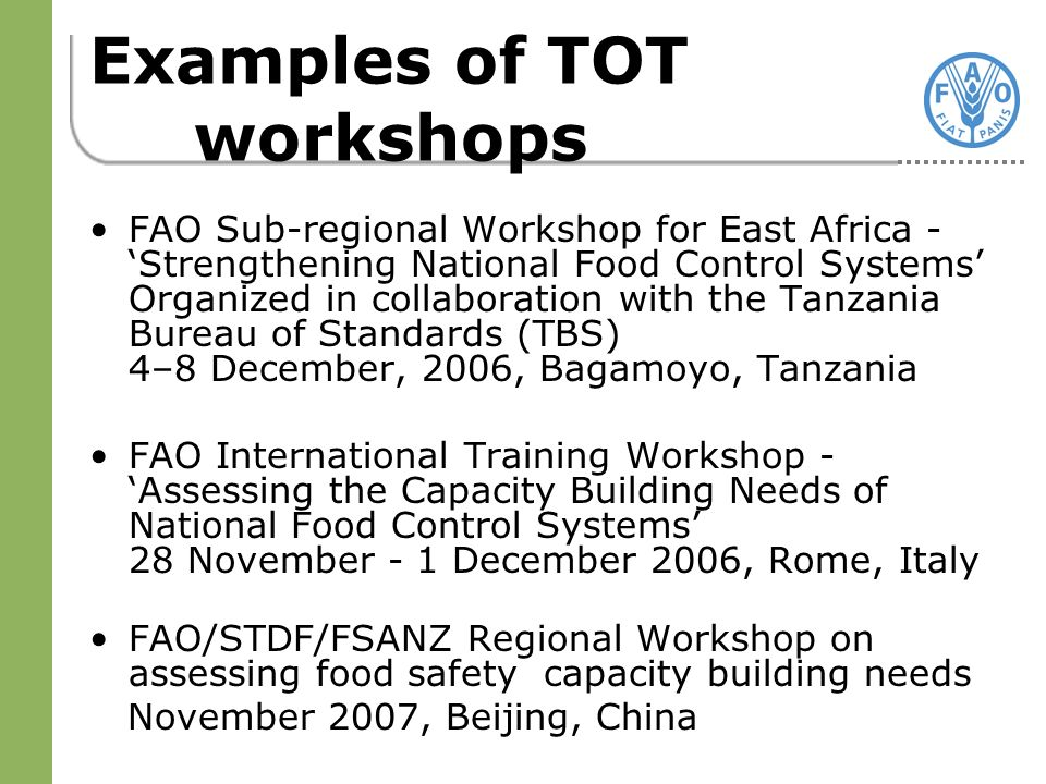 Examples of TOT workshops FAO Sub-regional Workshop for East Africa - Strengthening National Food Control Systems Organized in collaboration with the Tanzania Bureau of Standards (TBS) 4–8 December, 2006, Bagamoyo, Tanzania FAO International Training Workshop - Assessing the Capacity Building Needs of National Food Control Systems 28 November - 1 December 2006, Rome, Italy FAO/STDF/FSANZ Regional Workshop on assessing food safety capacity building needs November 2007, Beijing, China