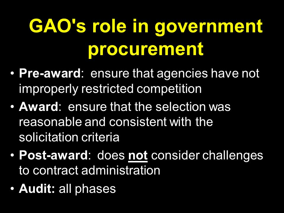 GAO s role in government procurement Pre-award: ensure that agencies have not improperly restricted competition Award: ensure that the selection was reasonable and consistent with the solicitation criteria Post-award: does not consider challenges to contract administration Audit: all phases