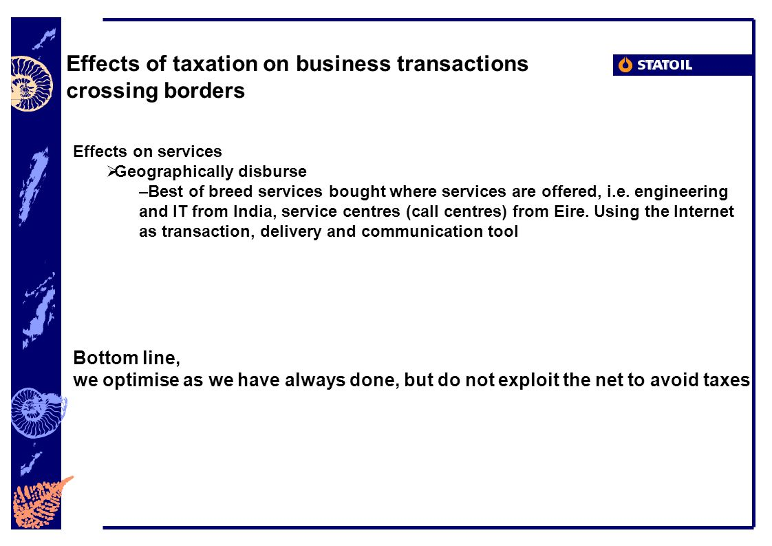 Effects of taxation on business transactions crossing borders Effects on services Geographically disburse –Best of breed services bought where services are offered, i.e.