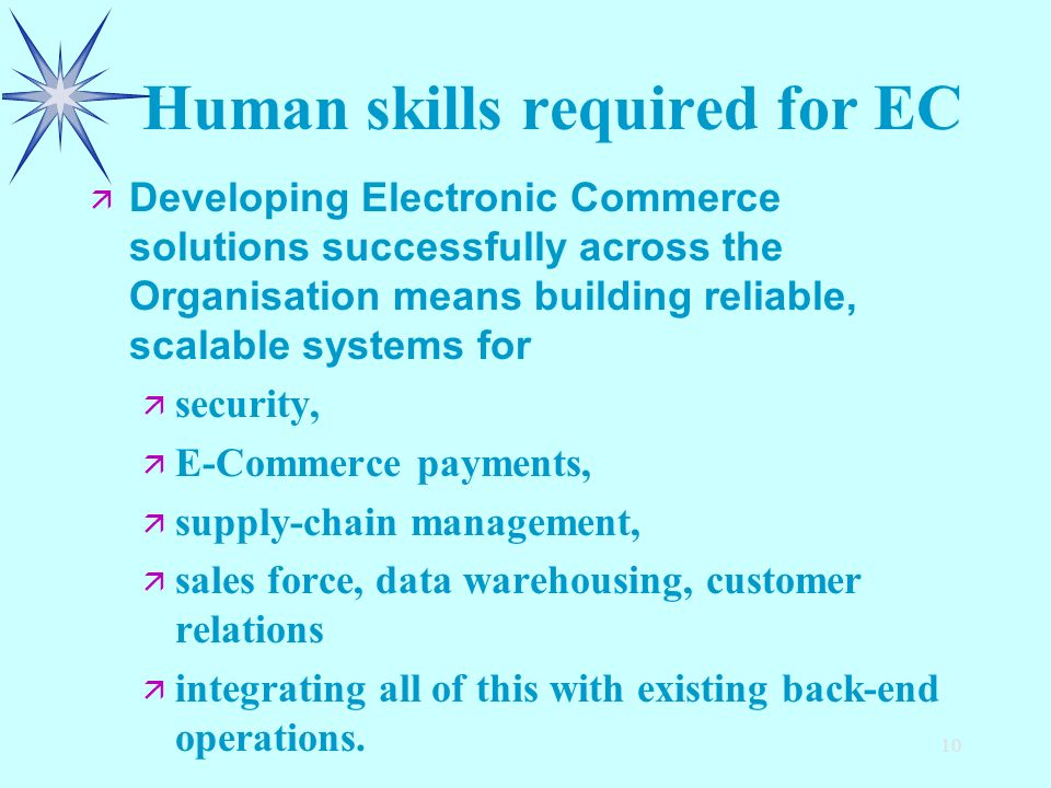 10 Human skills required for EC ä ä Developing Electronic Commerce solutions successfully across the Organisation means building reliable, scalable systems for ä ä security, ä ä E-Commerce payments, ä ä supply-chain management, ä ä sales force, data warehousing, customer relations integrating all of this with existing back-end operations.
