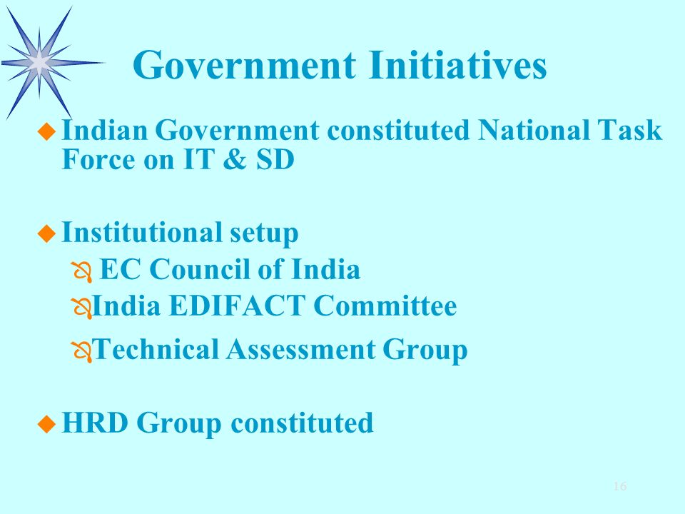 16 u u Indian Government constituted National Task Force on IT & SD u u Institutional setup Ô Ô EC Council of India Ô Ô India EDIFACT Committee Ô Ô Technical Assessment Group u u HRD Group constituted Government Initiatives