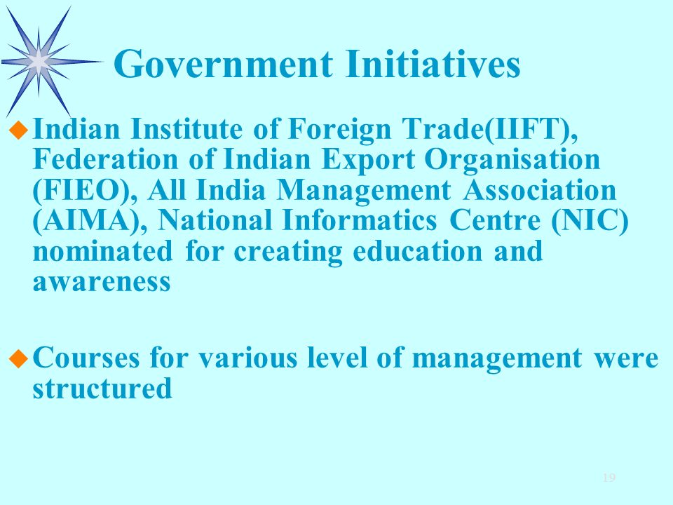 19 u u Indian Institute of Foreign Trade(IIFT), Federation of Indian Export Organisation (FIEO), All India Management Association (AIMA), National Informatics Centre (NIC) nominated for creating education and awareness u u Courses for various level of management were structured Government Initiatives