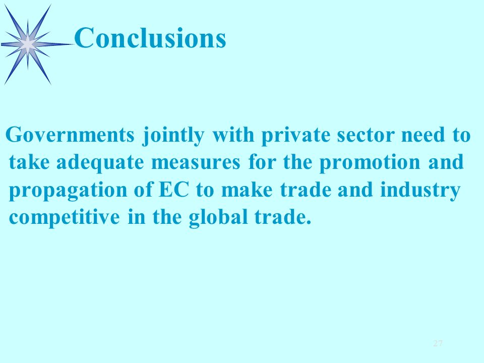 27 Governments jointly with private sector need to take adequate measures for the promotion and propagation of EC to make trade and industry competitive in the global trade.