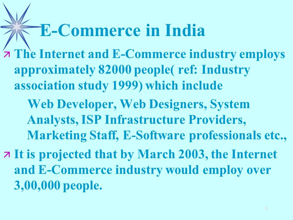6 E-Commerce in India ä ä The Internet and E-Commerce industry employs approximately 82000 people( ref: Industry association study 1999) which include Web Developer, Web Designers, System Analysts, ISP Infrastructure Providers, Marketing Staff, E-Software professionals etc., ä ä It is projected that by March 2003, the Internet and E-Commerce industry would employ over 3,00,000 people.