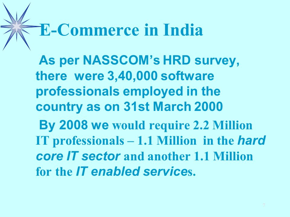 7 E-Commerce in India As per NASSCOMs HRD survey, there were 3,40,000 software professionals employed in the country as on 31st March 2000 By 2008 we would require 2.2 Million IT professionals – 1.1 Million in the hard core IT sector and another 1.1 Million for the IT enabled service s.