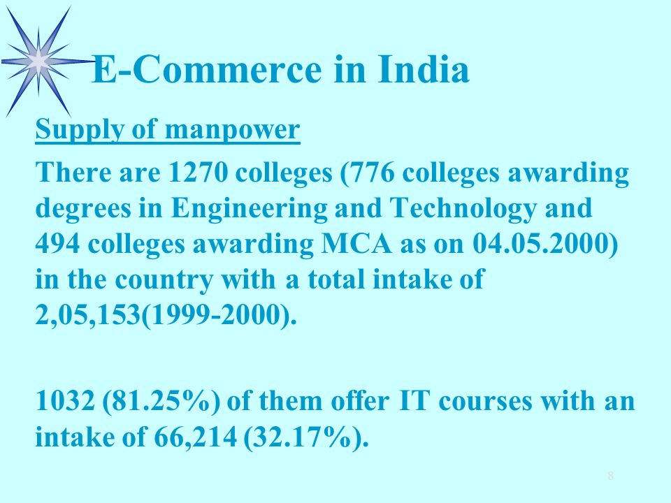 8 E-Commerce in India Supply of manpower There are 1270 colleges (776 colleges awarding degrees in Engineering and Technology and 494 colleges awarding MCA as on 04.05.2000) in the country with a total intake of 2,05,153(1999-2000).