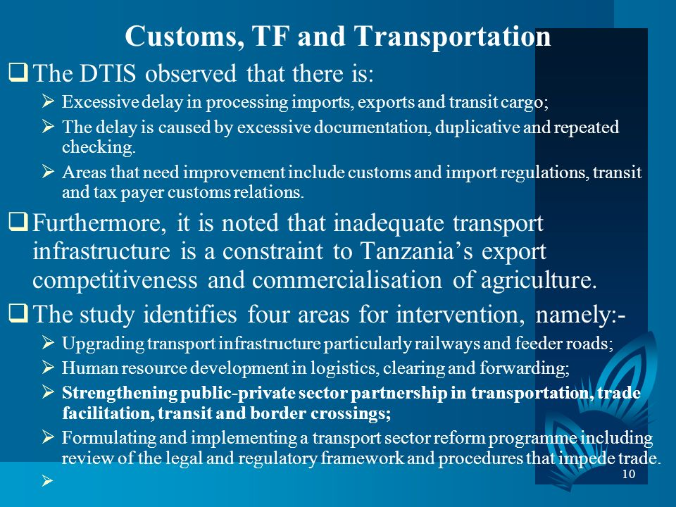 10 Customs, TF and Transportation The DTIS observed that there is: Excessive delay in processing imports, exports and transit cargo; The delay is caused by excessive documentation, duplicative and repeated checking.