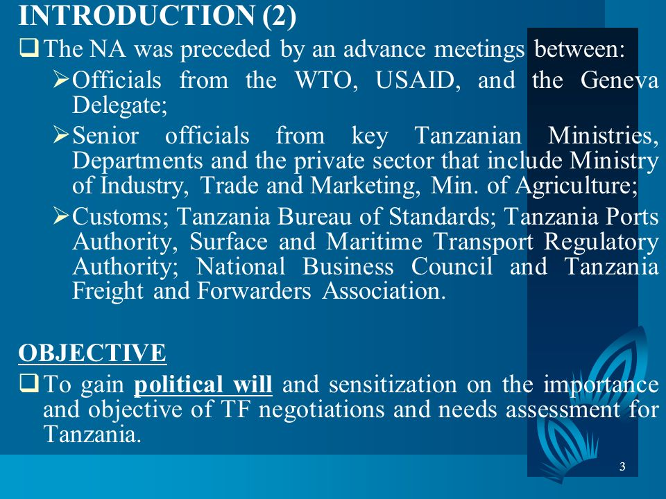 3 INTRODUCTION (2) The NA was preceded by an advance meetings between: Officials from the WTO, USAID, and the Geneva Delegate; Senior officials from key Tanzanian Ministries, Departments and the private sector that include Ministry of Industry, Trade and Marketing, Min.