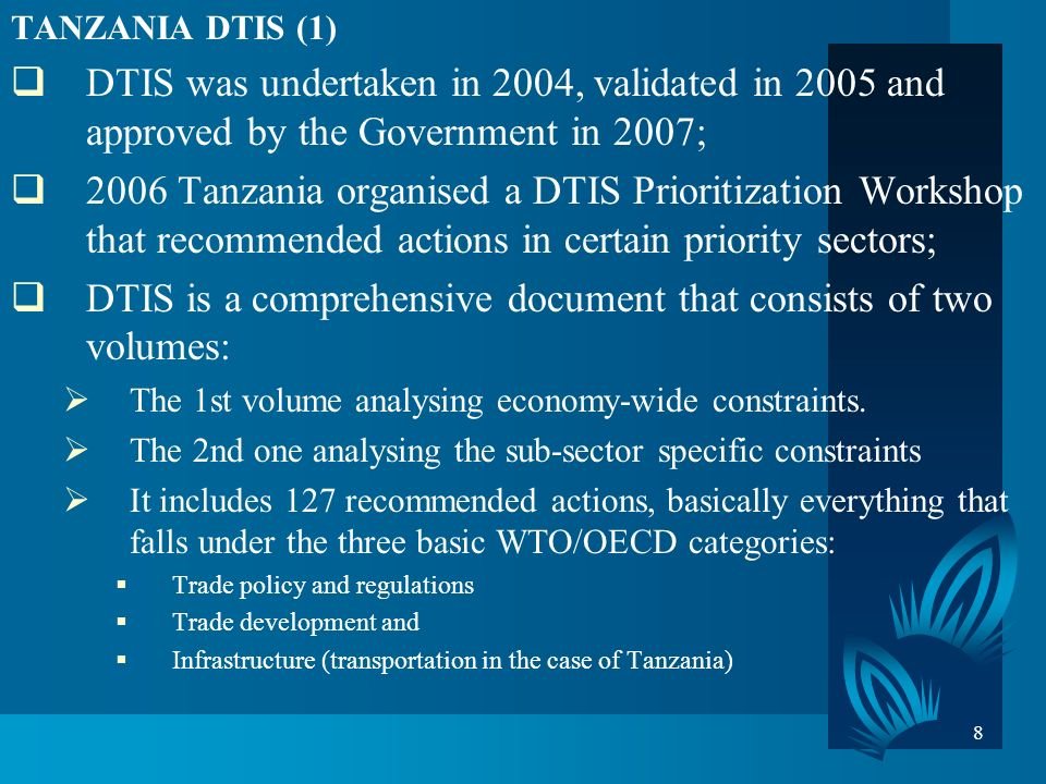 8 TANZANIA DTIS (1) DTIS was undertaken in 2004, validated in 2005 and approved by the Government in 2007; 2006 Tanzania organised a DTIS Prioritization Workshop that recommended actions in certain priority sectors; DTIS is a comprehensive document that consists of two volumes: The 1st volume analysing economy-wide constraints.