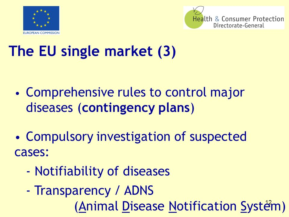 12 The EU single market (3) Comprehensive rules to control major diseases (contingency plans) Compulsory investigation of suspected cases: - Notifiability of diseases - Transparency / ADNS (Animal Disease Notification System)