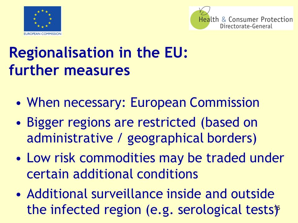 15 Regionalisation in the EU: further measures When necessary: European Commission Bigger regions are restricted (based on administrative / geographical borders) Low risk commodities may be traded under certain additional conditions Additional surveillance inside and outside the infected region (e.g.
