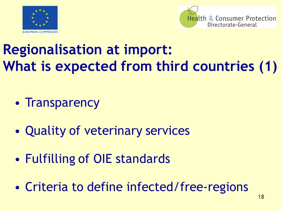 18 Regionalisation at import: What is expected from third countries (1) Transparency Quality of veterinary services Fulfilling of OIE standards Criteria to define infected/free-regions