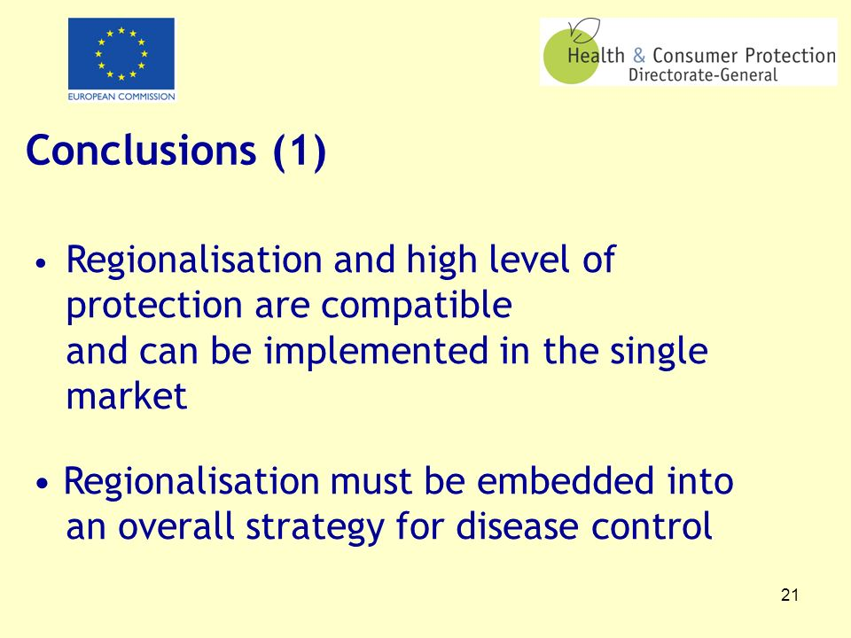 21 Conclusions (1) Regionalisation and high level of protection are compatible and can be implemented in the single market Regionalisation must be embedded into an overall strategy for disease control