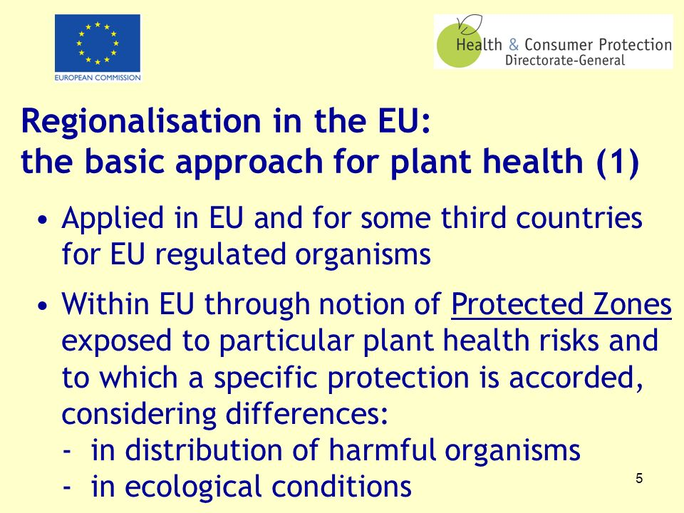 5 Regionalisation in the EU: the basic approach for plant health (1) Applied in EU and for some third countries for EU regulated organisms Within EU through notion of Protected Zones exposed to particular plant health risks and to which a specific protection is accorded, considering differences: - in distribution of harmful organisms - in ecological conditions