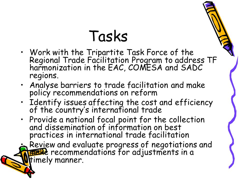 Tasks Work with the Tripartite Task Force of the Regional Trade Facilitation Program to address TF harmonization in the EAC, COMESA and SADC regions.