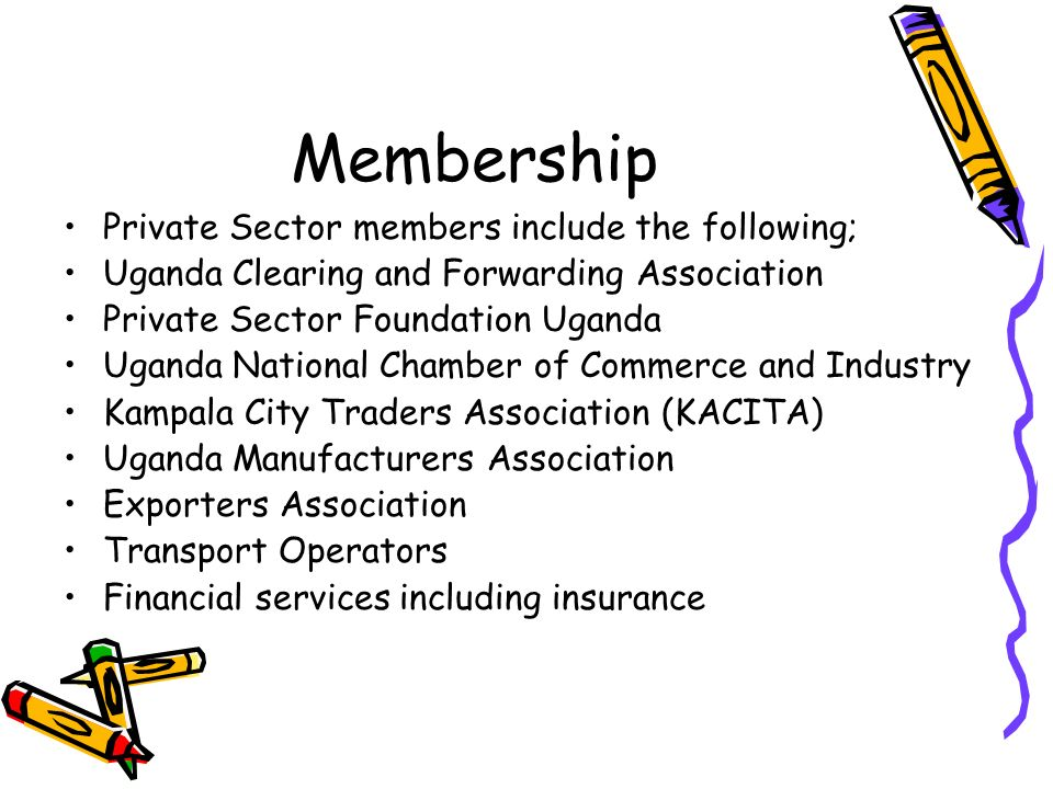 Membership Private Sector members include the following; Uganda Clearing and Forwarding Association Private Sector Foundation Uganda Uganda National Chamber of Commerce and Industry Kampala City Traders Association (KACITA) Uganda Manufacturers Association Exporters Association Transport Operators Financial services including insurance