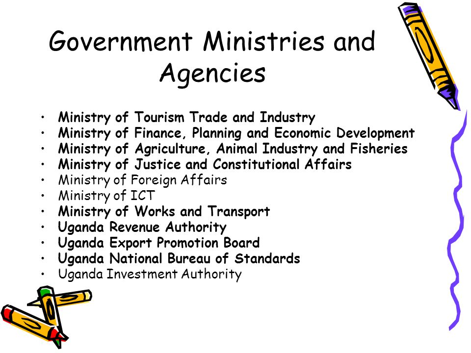Government Ministries and Agencies Ministry of Tourism Trade and Industry Ministry of Finance, Planning and Economic Development Ministry of Agriculture, Animal Industry and Fisheries Ministry of Justice and Constitutional Affairs Ministry of Foreign Affairs Ministry of ICT Ministry of Works and Transport Uganda Revenue Authority Uganda Export Promotion Board Uganda National Bureau of Standards Uganda Investment Authority