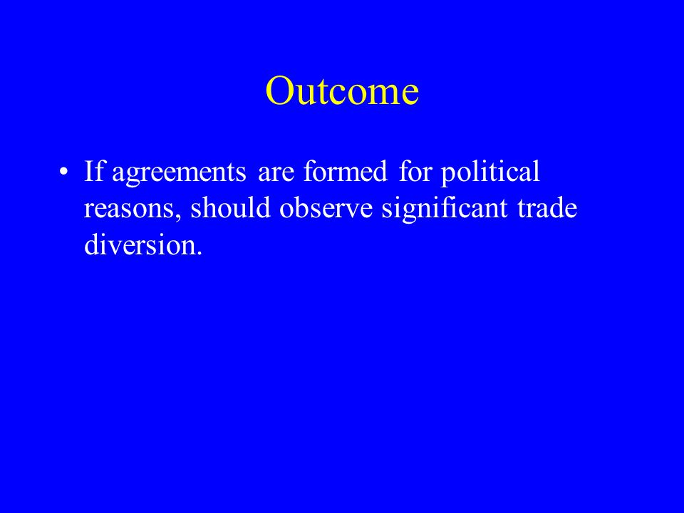 Outcome If agreements are formed for political reasons, should observe significant trade diversion.