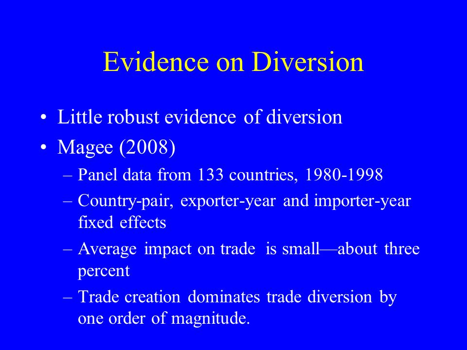 Evidence on Diversion Little robust evidence of diversion Magee (2008) –Panel data from 133 countries, 1980-1998 –Country-pair, exporter-year and importer-year fixed effects –Average impact on trade is smallabout three percent –Trade creation dominates trade diversion by one order of magnitude.