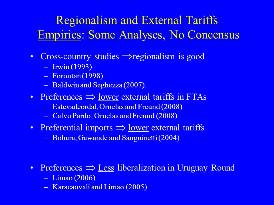 Regionalism and External Tariffs Empirics: Some Analyses, No Concensus Cross-country studies regionalism is good –Irwin (1993) –Foroutan (1998) –Baldwin and Seghezza (2007).