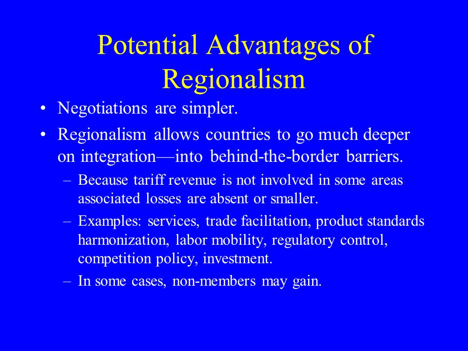 Potential Advantages of Regionalism Negotiations are simpler.