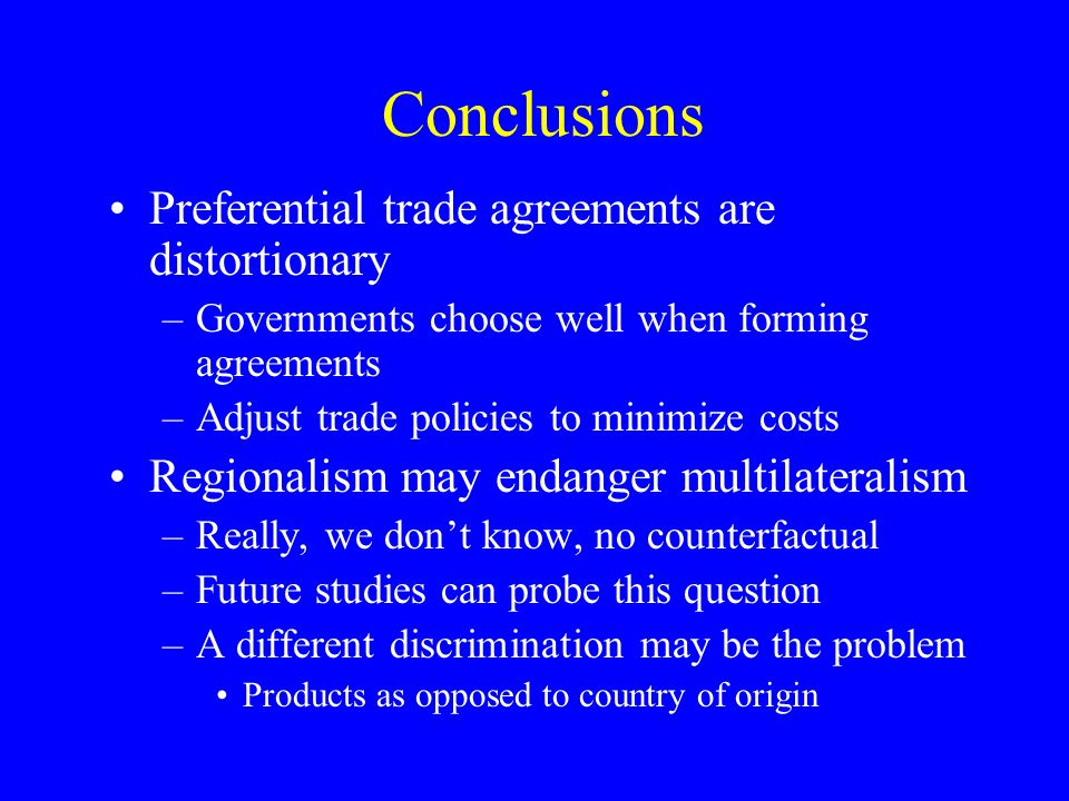 Conclusions Preferential trade agreements are distortionary –Governments choose well when forming agreements –Adjust trade policies to minimize costs Regionalism may endanger multilateralism –Really, we dont know, no counterfactual –Future studies can probe this question –A different discrimination may be the problem Products as opposed to country of origin