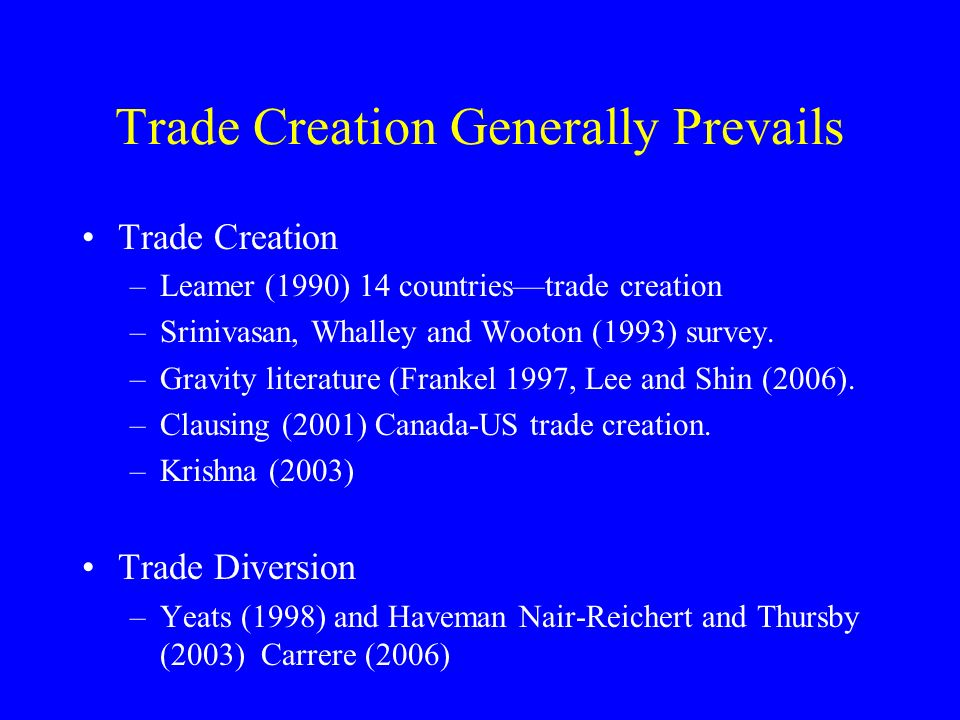 Trade Creation Generally Prevails Trade Creation –Leamer (1990) 14 countriestrade creation –Srinivasan, Whalley and Wooton (1993) survey.