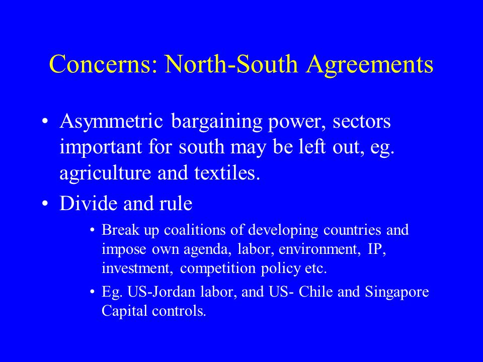 Concerns: North-South Agreements Asymmetric bargaining power, sectors important for south may be left out, eg.