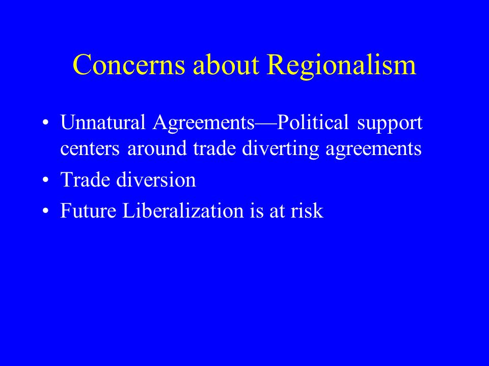 Concerns about Regionalism Unnatural AgreementsPolitical support centers around trade diverting agreements Trade diversion Future Liberalization is at risk