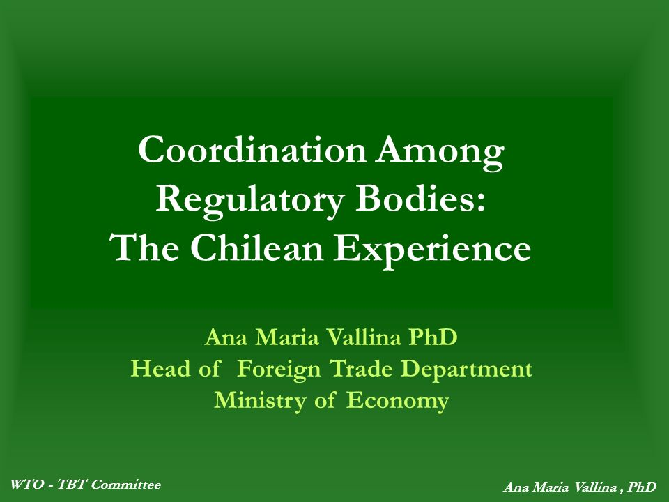 WTO - TBT Committee Ana Maria Vallina, PhD Coordination Among Regulatory Bodies: The Chilean Experience Ana Maria Vallina PhD Head of Foreign Trade Department Ministry of Economy