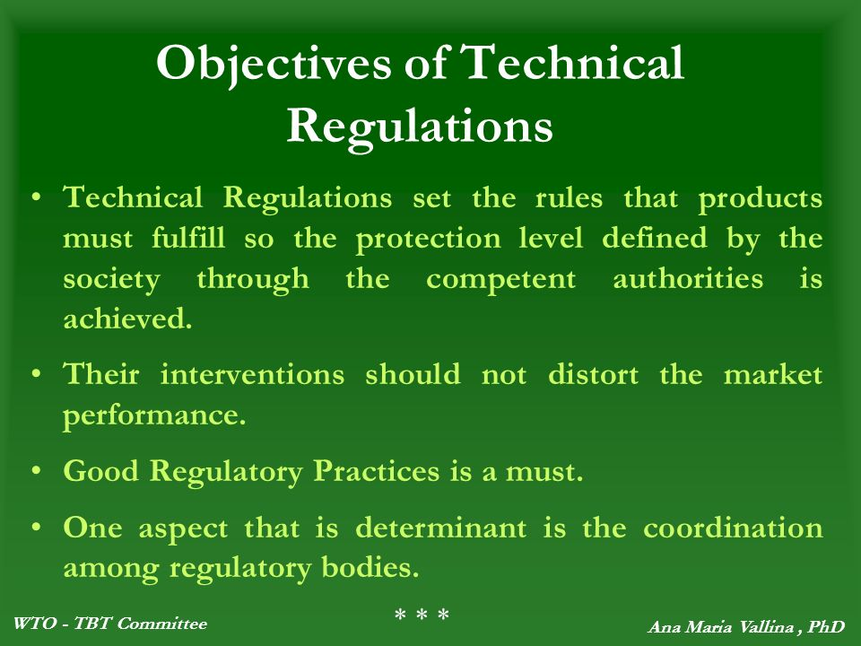WTO - TBT Committee Ana Maria Vallina, PhD Objectives of Technical Regulations Technical Regulations set the rules that products must fulfill so the protection level defined by the society through the competent authorities is achieved.