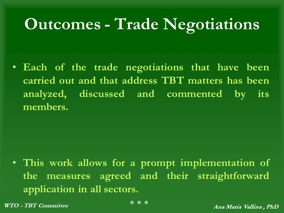 WTO - TBT Committee Ana Maria Vallina, PhD Outcomes - Trade Negotiations Each of the trade negotiations that have been carried out and that address TBT matters has been analyzed, discussed and commented by its members.