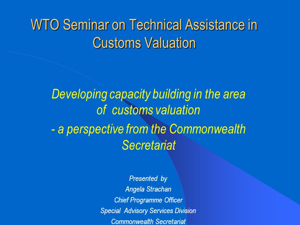 WTO Seminar on Technical Assistance in Customs Valuation Developing capacity building in the area of customs valuation - a perspective from the Commonwealth Secretariat Presented by Angela Strachan Chief Programme Officer Special Advisory Services Division Commonwealth Secretariat