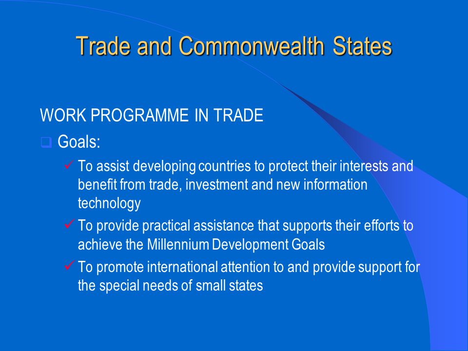 Trade and Commonwealth States WORK PROGRAMME IN TRADE Goals: To assist developing countries to protect their interests and benefit from trade, investment and new information technology To provide practical assistance that supports their efforts to achieve the Millennium Development Goals To promote international attention to and provide support for the special needs of small states
