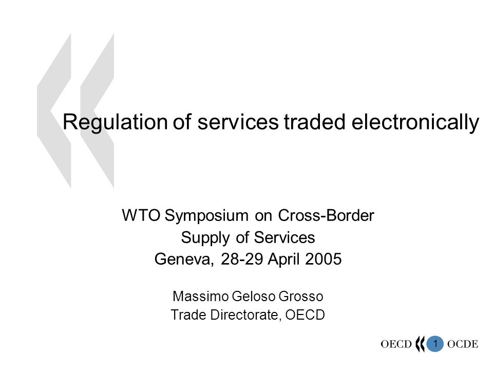 1 Regulation of services traded electronically WTO Symposium on Cross-Border Supply of Services Geneva, 28-29 April 2005 Massimo Geloso Grosso Trade Directorate, OECD