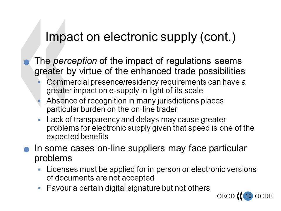 10 Impact on electronic supply (cont.) The perception of the impact of regulations seems greater by virtue of the enhanced trade possibilities Commercial presence/residency requirements can have a greater impact on e-supply in light of its scale Absence of recognition in many jurisdictions places particular burden on the on-line trader Lack of transparency and delays may cause greater problems for electronic supply given that speed is one of the expected benefits In some cases on-line suppliers may face particular problems Licenses must be applied for in person or electronic versions of documents are not accepted Favour a certain digital signature but not others