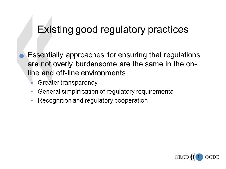 11 Existing good regulatory practices Essentially approaches for ensuring that regulations are not overly burdensome are the same in the on- line and off-line environments Greater transparency General simplification of regulatory requirements Recognition and regulatory cooperation