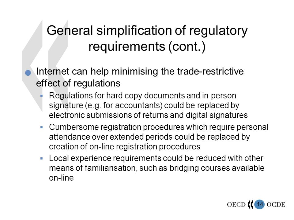 14 General simplification of regulatory requirements (cont.) Internet can help minimising the trade-restrictive effect of regulations Regulations for hard copy documents and in person signature (e.g.