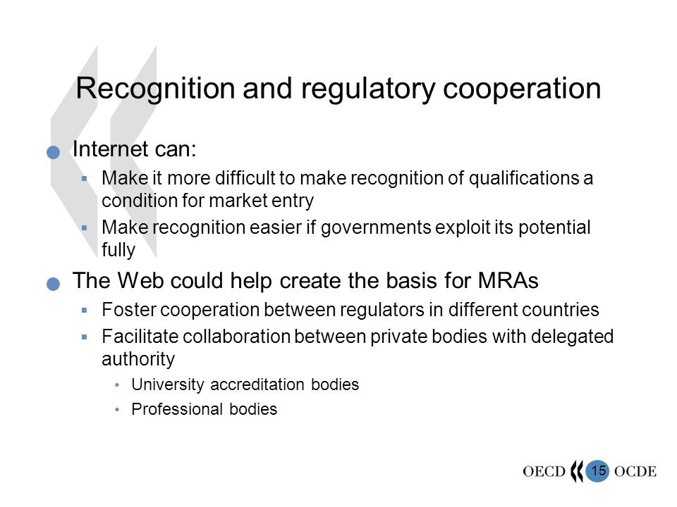 15 Recognition and regulatory cooperation Internet can: Make it more difficult to make recognition of qualifications a condition for market entry Make recognition easier if governments exploit its potential fully The Web could help create the basis for MRAs Foster cooperation between regulators in different countries Facilitate collaboration between private bodies with delegated authority University accreditation bodies Professional bodies