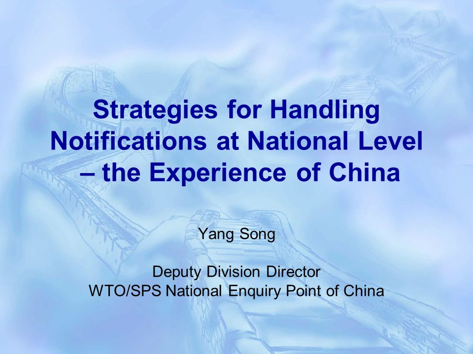 Strategies for Handling Notifications at National Level – the Experience of China Yang Song Deputy Division Director WTO/SPS National Enquiry Point of China