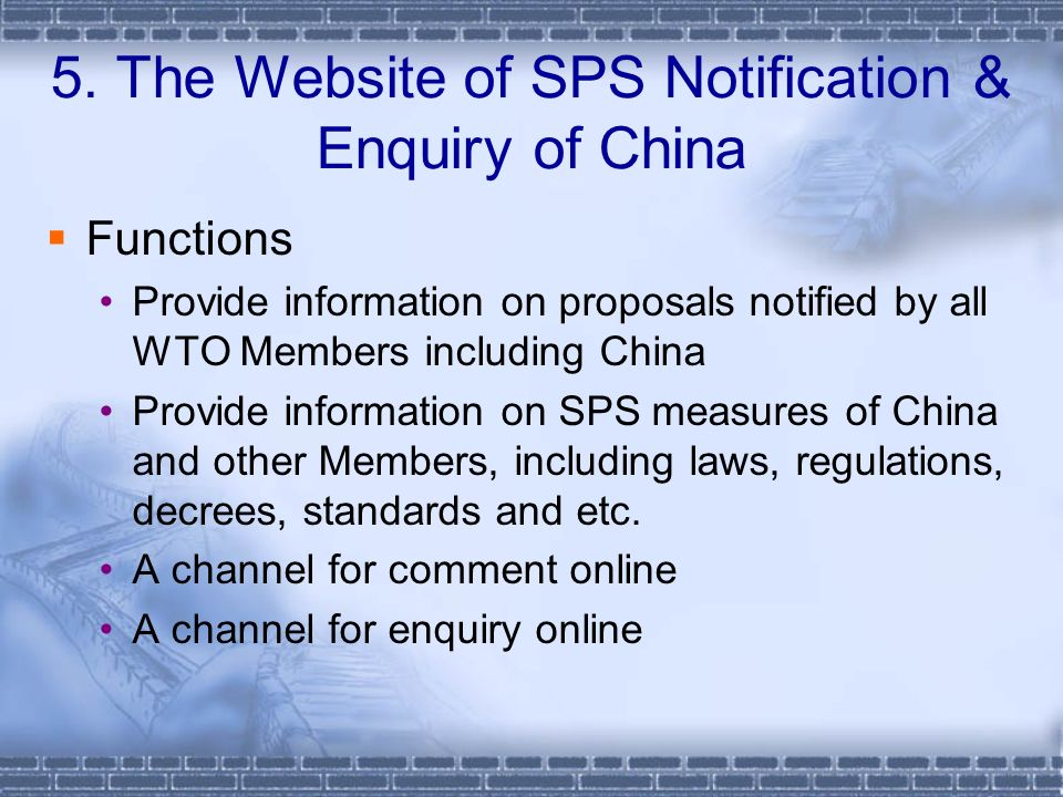 Functions Provide information on proposals notified by all WTO Members including China Provide information on SPS measures of China and other Members, including laws, regulations, decrees, standards and etc.