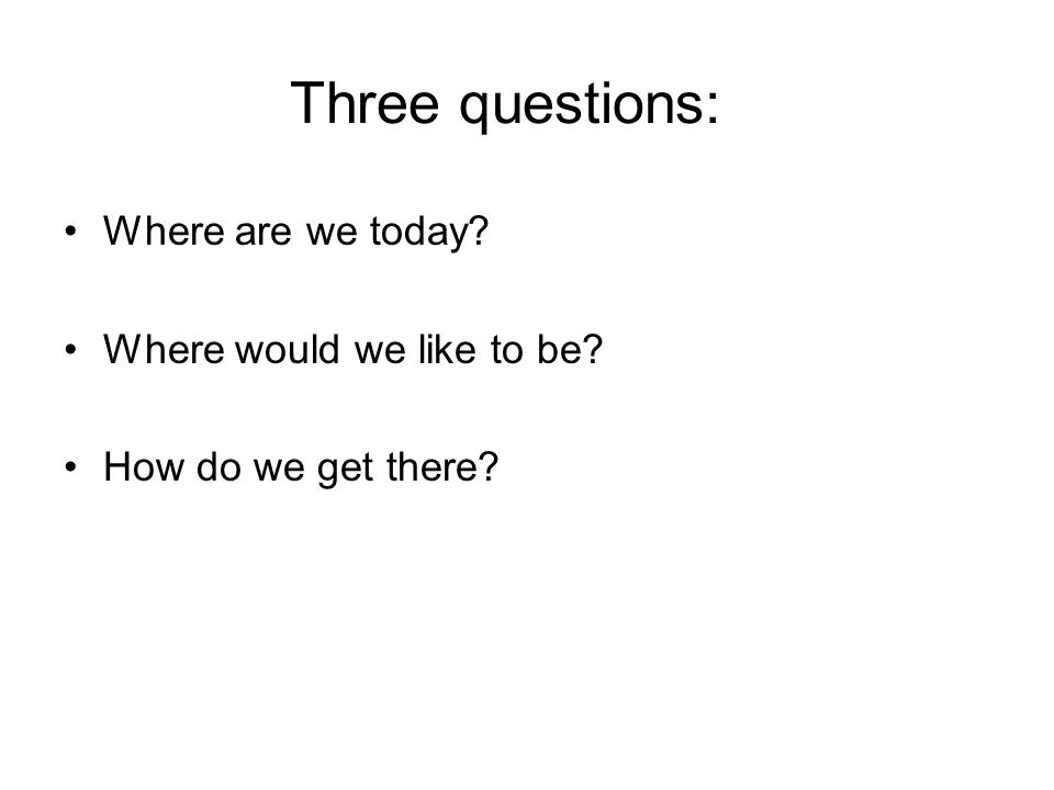 Three questions: Where are we today Where would we like to be How do we get there