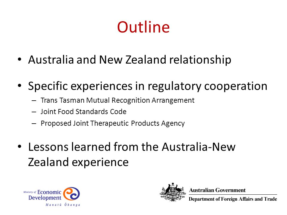 Outline Australia and New Zealand relationship Specific experiences in regulatory cooperation – Trans Tasman Mutual Recognition Arrangement – Joint Food Standards Code – Proposed Joint Therapeutic Products Agency Lessons learned from the Australia-New Zealand experience