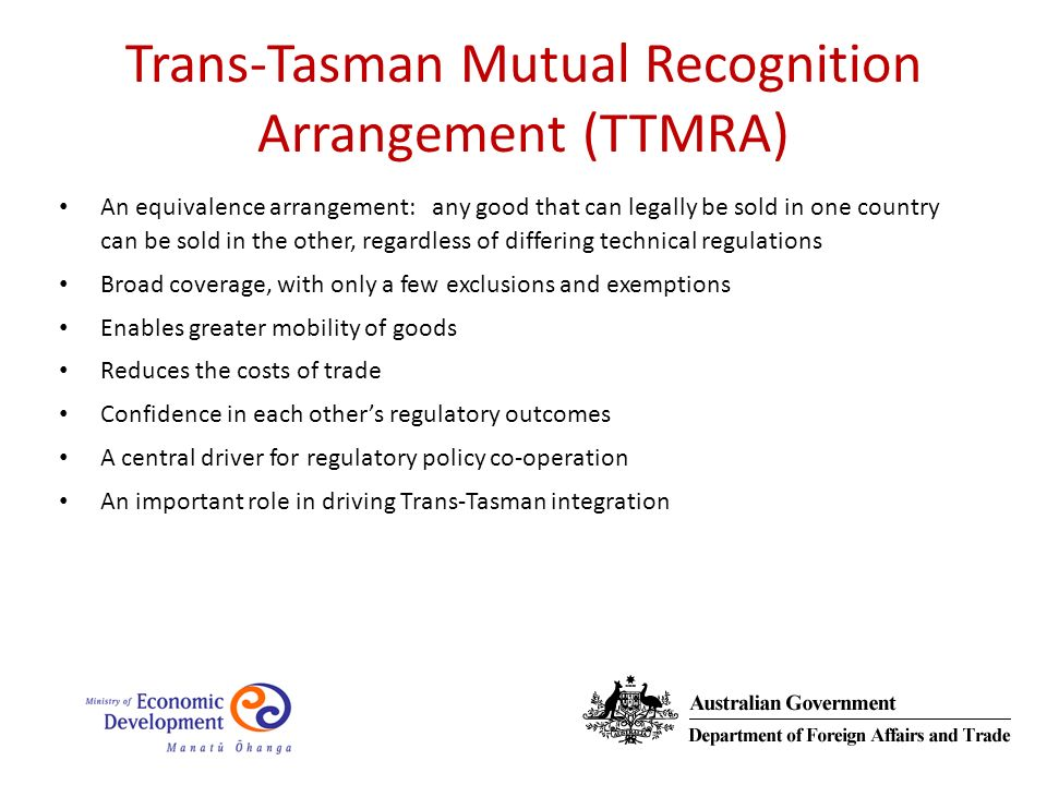 Trans-Tasman Mutual Recognition Arrangement (TTMRA) An equivalence arrangement: any good that can legally be sold in one country can be sold in the other, regardless of differing technical regulations Broad coverage, with only a few exclusions and exemptions Enables greater mobility of goods Reduces the costs of trade Confidence in each others regulatory outcomes A central driver for regulatory policy co-operation An important role in driving Trans-Tasman integration