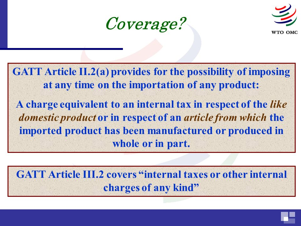 GATT Article II.2(a) provides for the possibility of imposing at any time on the importation of any product: A charge equivalent to an internal tax in respect of the like domestic product or in respect of an article from which the imported product has been manufactured or produced in whole or in part.
