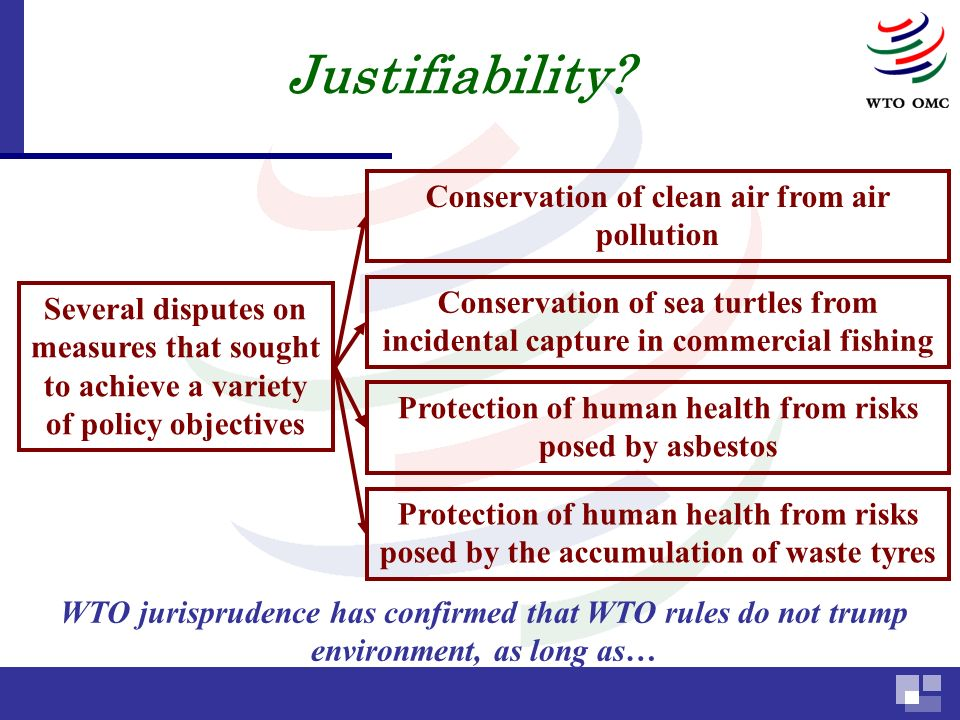 Several disputes on measures that sought to achieve a variety of policy objectives Conservation of clean air from air pollution Protection of human health from risks posed by asbestos Conservation of sea turtles from incidental capture in commercial fishing Protection of human health from risks posed by the accumulation of waste tyres WTO jurisprudence has confirmed that WTO rules do not trump environment, as long as… Justifiability