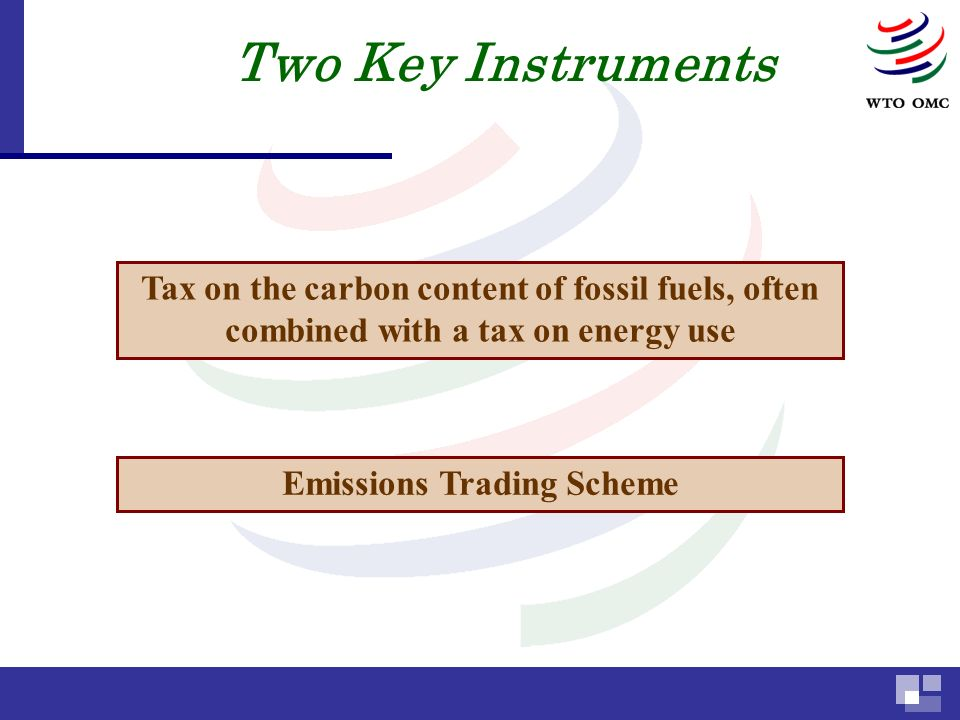 Two Key Instruments Tax on the carbon content of fossil fuels, often combined with a tax on energy use Emissions Trading Scheme